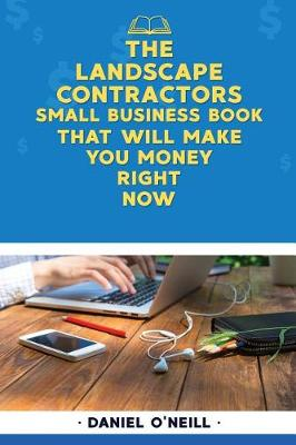 The Landscape Contractors Small Business Book That Will Make You Money Right Now by Daniel O'Neill