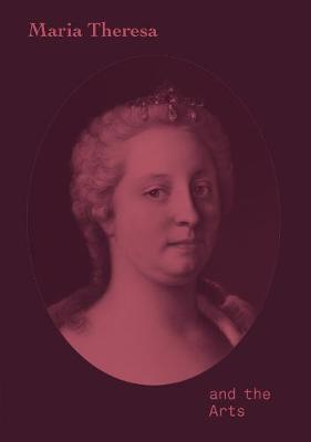Maria Theresa and the Arts by Stella Rollig