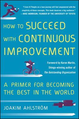 How to Succeed with Continuous Improvement: A Primer for Becoming the Best in the World by Joakim Ahlstrom