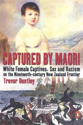 Captured By Maori: White Female Captives, Sex & Racism On The Nineteenthcentury New Zealand Frontier book