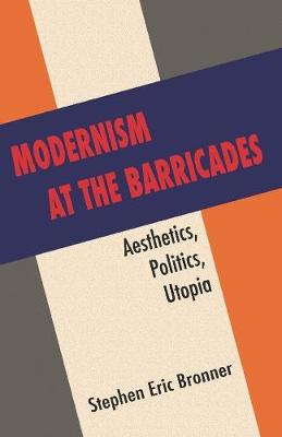 Modernism at the Barricades: aesthetics, Politics, Utopia by Stephen Eric Bronner