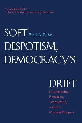 Soft Despotism, Democracy's Drift by Paul Anthony Rahe
