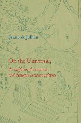 On the Universal: The Uniform, the Common and Dialogue Between Cultures by Francois Jullien
