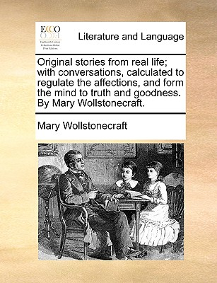 Original Stories from Real Life; With Conversations, Calculated to Regulate the Affections, and Form the Mind to Truth and Goodness. by Mary Wollstonecraft by Mary Wollstonecraft