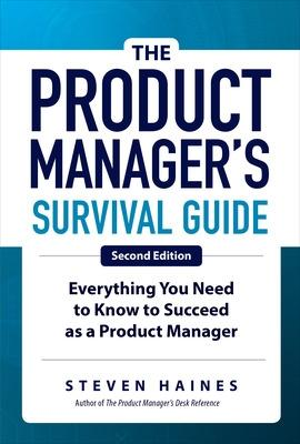 The Product Manager's Survival Guide, Second Edition: Everything You Need to Know to Succeed as a Product Manager by Steven Haines