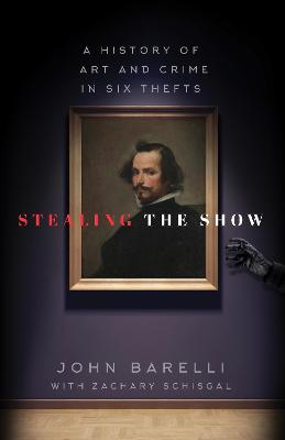 Stealing the Show: A History of Art and Crime in Six Thefts by John Barelli