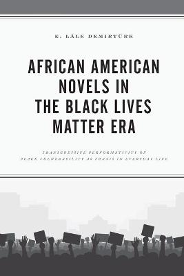 African American Novels in the Black Lives Matter Era: Transgressive Performativity of Black Vulnerability as Praxis in Everyday Life book