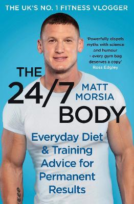 The 24/7 Body: The Sunday Times bestselling guide to diet and training by Matt Morsia