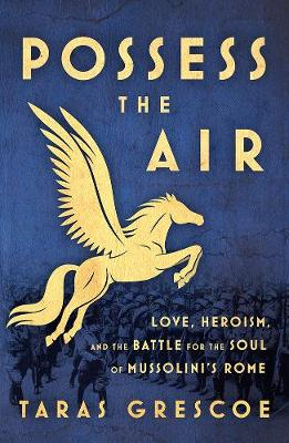 Possess the Air: Love, Heroism, and the Battle for the Soul of Mussolini's Rome book