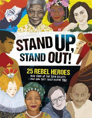 Stand Up, Stand Out!: 25 rebel heroes who stood up for their beliefs - and how they could inspire you by Kay Woodward