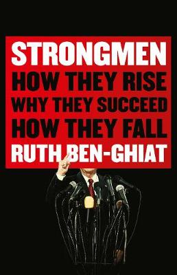 Strongmen: How They Rise, Why They Succeed, How They Fall by Ruth Ben-Ghiat