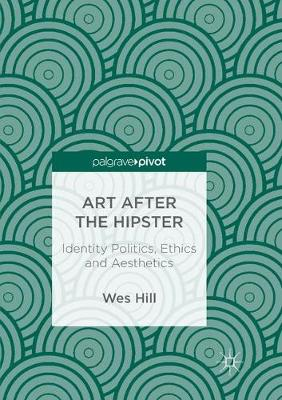 Art after the Hipster: Identity Politics, Ethics and Aesthetics by Wes Hill