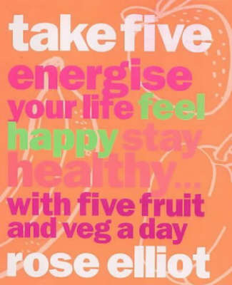 Take Five: How to Eat Fantastic Food Energise Your Life, Feel Happy, Stay Healthy by Rose Elliot