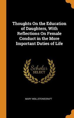 Thoughts on the Education of Daughters, with Reflections on Female Conduct in the More Important Duties of Life by Mary Wollstonecraft