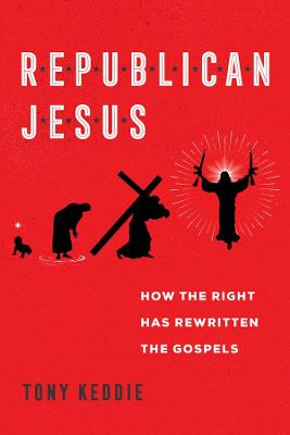 Republican Jesus: How the Right Has Rewritten the Gospels by Tony Keddie