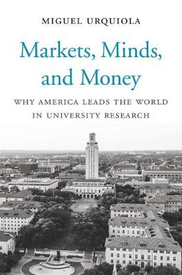 Markets, Minds, and Money: Why America Leads the World in University Research by Miguel Urquiola