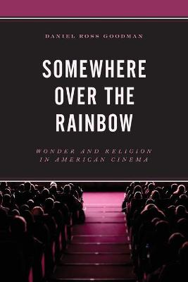 Somewhere Over the Rainbow: Wonder and Religion in American Cinema by Daniel Ross Goodman