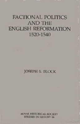 Factional Politics and the English Reformation, 1520-1540 by Joseph S. Block