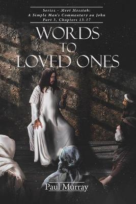Words To Loved Ones: A Simple Man's Commentary on John Part 3: Meet Messiah Chapters 13-17 by Paul Murray