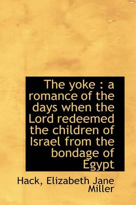The Yoke: A Romance of the Days When the Lord Redeemed the Children of Israel from the Bondage of E by Hack Elizabeth Jane Miller