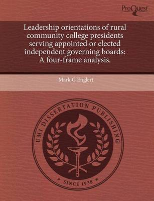 Leadership Orientations of Rural Community College Presidents Serving Appointed or Elected Independent Governing Boards: A Four-Frame Analysis by Mark G Englert