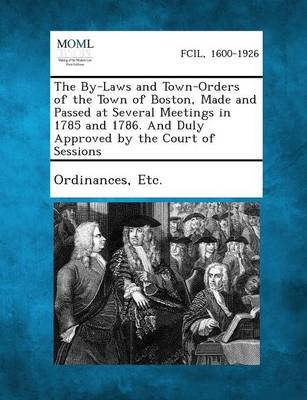 The By-Laws and Town-Orders of the Town of Boston, Made and Passed at Several Meetings in 1785 and 1786. and Duly Approved by the Court of Sessions by Etc Ordinances
