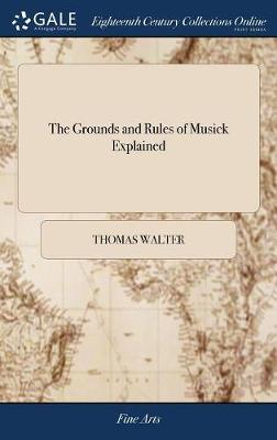 The Grounds and Rules of Musick Explained: Or, an Introduction to the Art of Singing by Note. Fitted to the Meanest Capacities. by Thomas Walter, M.A. Recommended by Several Ministers. [one Line from Psalms] by Walter Thomas