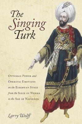 The Singing Turk: Ottoman Power and Operatic Emotions on the European Stage from the Siege of Vienna to the Age of Napoleon by Larry Wolff