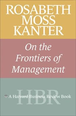 Rosabeth Moss Kanter on the Frontiers of Management by Rosabeth Moss Kanter