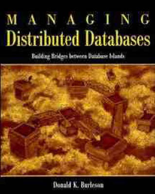 Managing Distributed Databases: Building Bridges Between Database Islands by Donald Keith Burleson