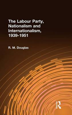 Labour Party, Nationalism and Internationalism, 1939-1951 by R. M. Douglas