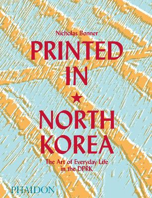 Printed in North Korea: The Art of Everyday Life in the DPRK by Nick Bonner