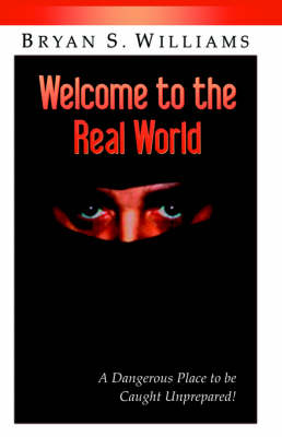 Welcome to the Real World: A Dangerous Place to Be Caught Unprepared by Brian Scott Williams