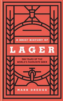 A Brief History of Lager: 500 Years of the World's Favourite Beer book