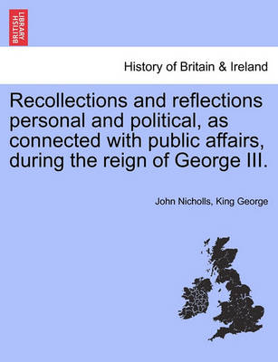 Recollections and Reflections Personal and Political, as Connected with Public Affairs, During the Reign of George III. by John Nicholls