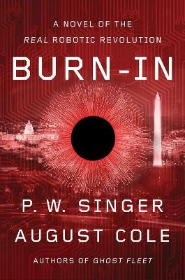 Burn-In: A Novel of the Real Robotic Revolution by P W Singer