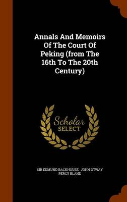 Annals and Memoirs of the Court of Peking (from the 16th to the 20th Century) by Sir Edmund Backhouse
