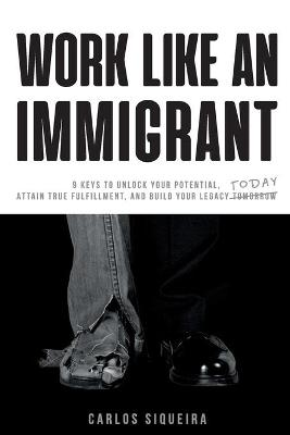 Work Like an Immigrant: 9 Keys to Unlock Your Potential, Attain True Fulfillment, and Build Your Legacy Today by Carlos Siqueira