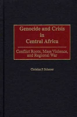 Genocide and Crisis in Central Africa by Christian P. Scherrer