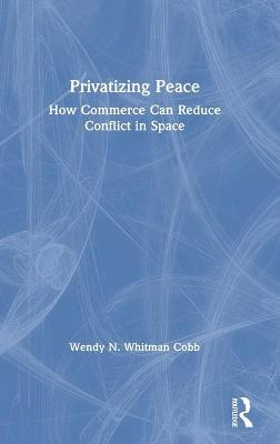 Privatizing Peace: How Commerce Can Reduce Conflict in Space book