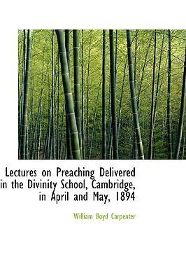 Lectures on Preaching Delivered in the Divinity School, Cambridge, in April and May, 1894 by William Boyd Carpenter