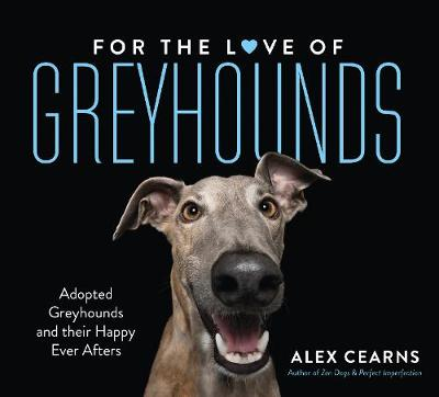 For The Love Of Greyhounds: Adopted Greyhounds and their Happy Ever Afters by Alex Cearns