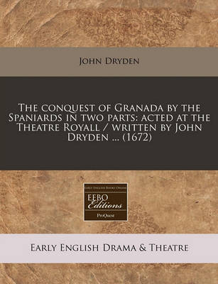 The Conquest of Granada by the Spaniards in Two Parts: Acted at the Theatre Royall / Written by John Dryden ... (1672) by John Dryden