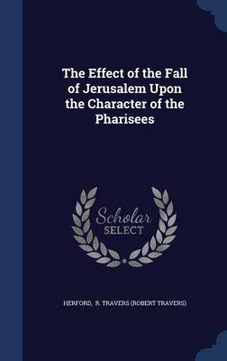 Effect of the Fall of Jerusalem Upon the Character of the Pharisees by Robert Travers