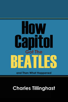 How Capitol Got the Beatles by Charles Tillinghast