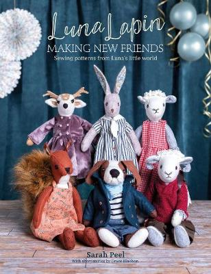 Luna Lapin: Making New Friends: Sewing patterns from Luna's little world by Sarah Peel
