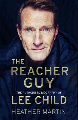The Reacher Guy: The Authorised Biography of Lee Child by Heather Martin