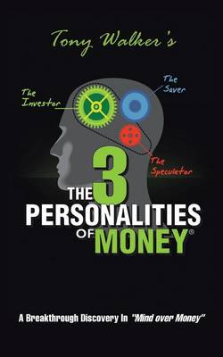 "The 3 Personalities of Money: A Breakthrough Discovery In""Mind Over Money"" by Tony Walker"