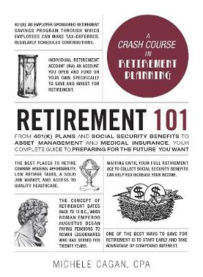 Retirement 101: From 401(k) Plans and Social Security Benefits to Asset Management and Medical Insurance, Your Complete Guide to Preparing for the Future You Want by Michele Cagan