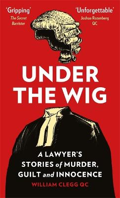 Under the Wig: A Lawyer's Stories of Murder, Guilt and Innocence by William Clegg